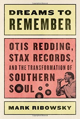 Dreams to Remember: Otis Redding, Stax Records, and the Transformation of Southern Soul