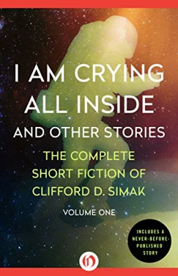 I Am Crying All Inside: And Other Stories (The Complete Short Fiction of Clifford D. Simak)