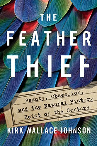 Feather Thief: Beauty, Obsession, and the Natural History Heist of the Century
